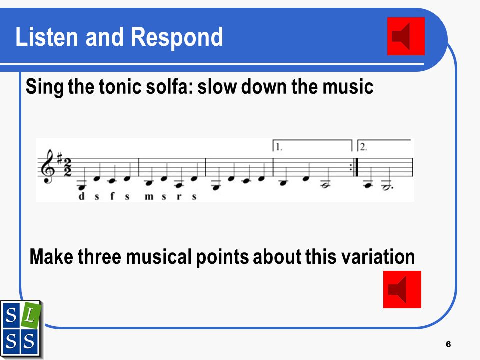 6 Listen and Respond Sing the tonic solfa: slow down the music Make three musical points about this variation