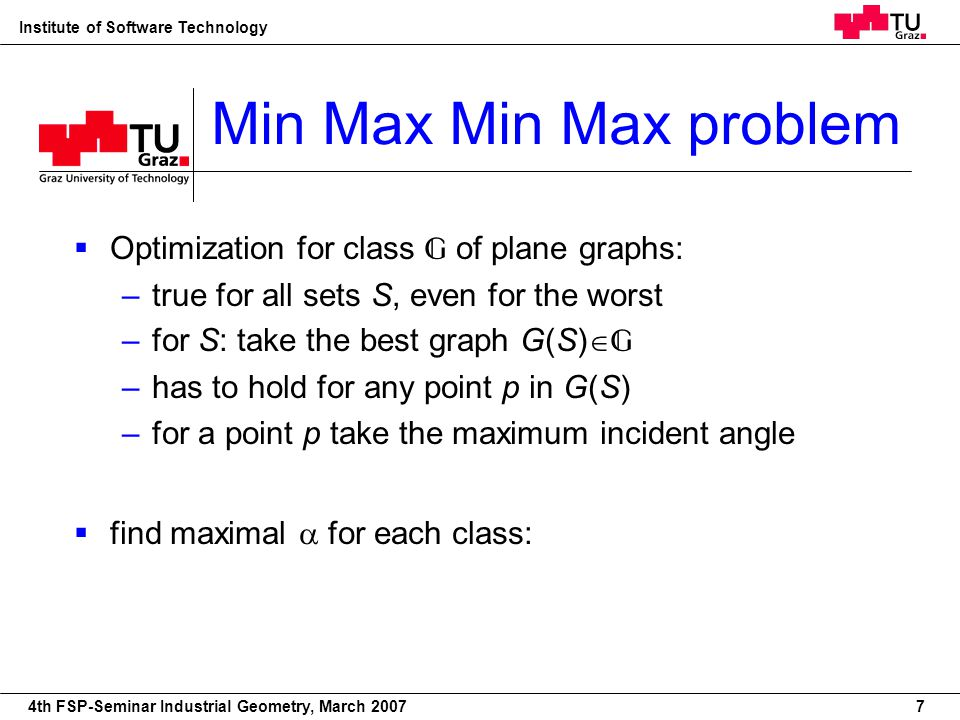 22nd European Workshop on Computational Geometry Institute of Software Technology 4th FSP-Seminar Industrial Geometry, March 2007 Min Max Min Max problem Optimization for class of plane graphs: –true for all sets S, even for the worst –for S: take the best graph G(S) –has to hold for any point p in G(S) –for a point p take the maximum incident angle find maximal for each class: min S max G min p S max a A(p,G) {a} 7