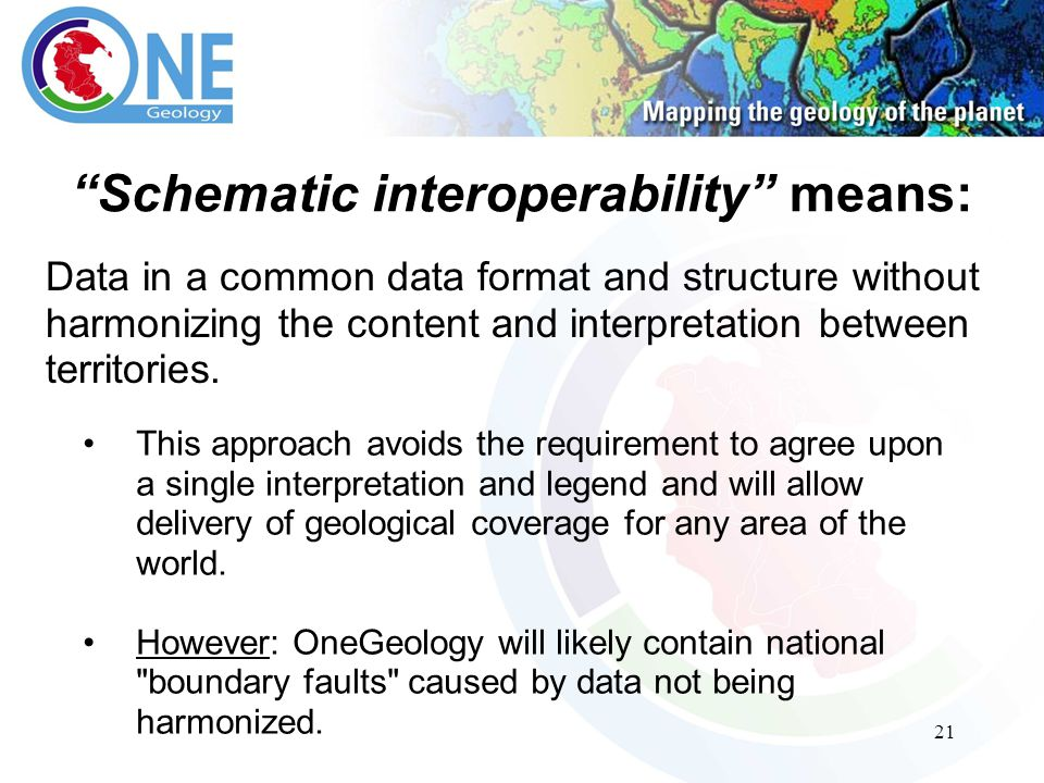 21 Schematic interoperability means: This approach avoids the requirement to agree upon a single interpretation and legend and will allow delivery of geological coverage for any area of the world.
