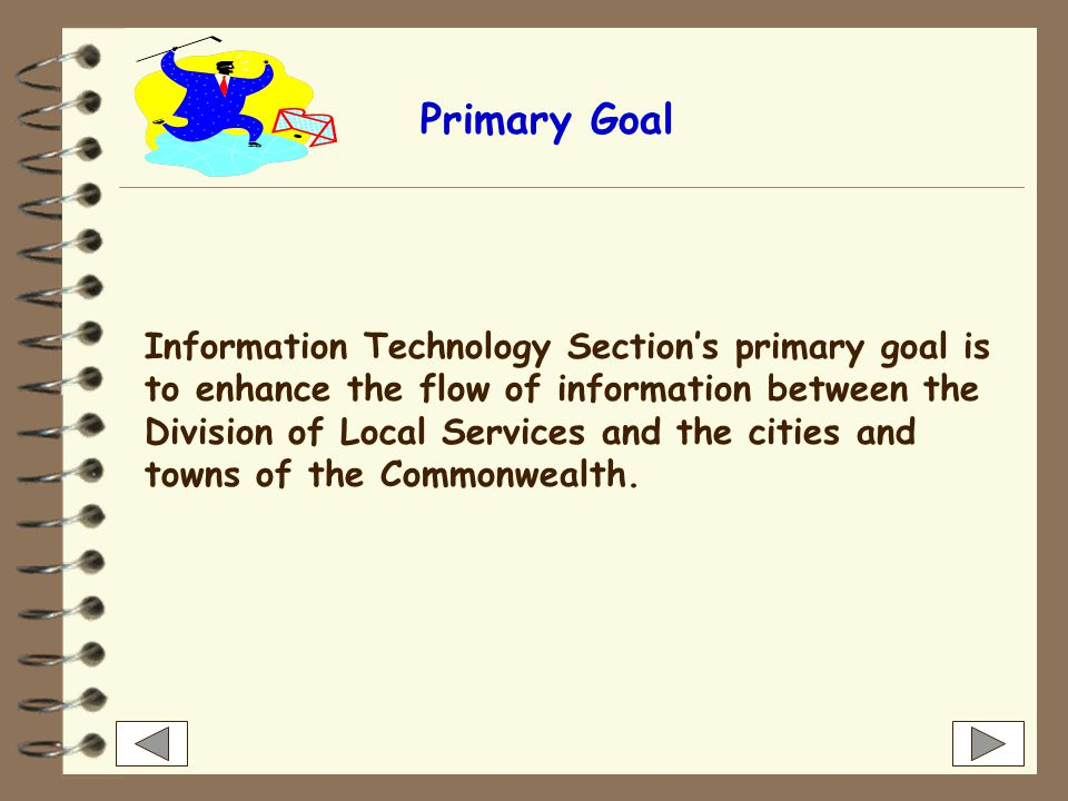 Information Technology Sections primary goal is to enhance the flow of information between the Division of Local Services and the cities and towns of the Commonwealth.