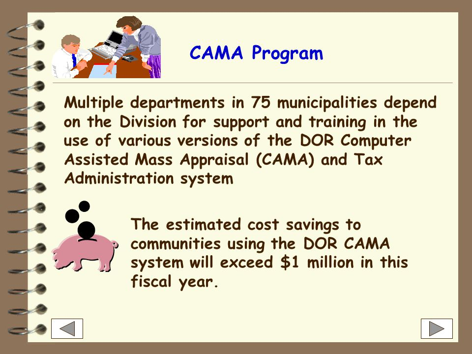 CAMA Program Multiple departments in 75 municipalities depend on the Division for support and training in the use of various versions of the DOR Computer Assisted Mass Appraisal (CAMA) and Tax Administration system The estimated cost savings to communities using the DOR CAMA system will exceed $1 million in this fiscal year.