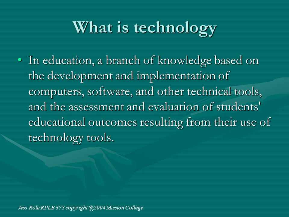 What is technology In education, a branch of knowledge based on the development and implementation of computers, software, and other technical tools, and the assessment and evaluation of students educational outcomes resulting from their use of technology tools.In education, a branch of knowledge based on the development and implementation of computers, software, and other technical tools, and the assessment and evaluation of students educational outcomes resulting from their use of technology tools.