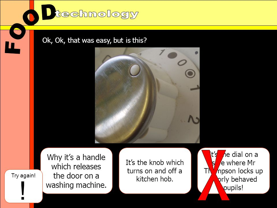 Why its a handle which releases the door on a washing machine. Its the knob which turns on and off a kitchen hob. Its the dial on a safe where Mr Thom