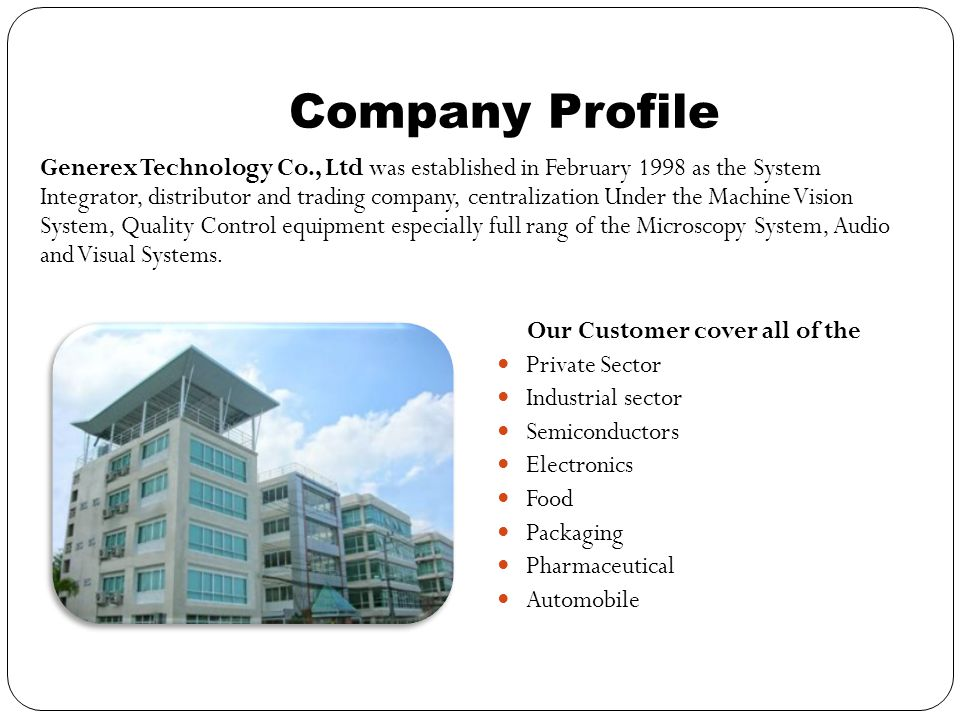 Company Profile Our Customer cover all of the Private Sector Industrial sector Semiconductors Electronics Food Packaging Pharmaceutical Automobile Generex Technology Co., Ltd was established in February 1998 as the System Integrator, distributor and trading company, centralization Under the Machine Vision System, Quality Control equipment especially full rang of the Microscopy System, Audio and Visual Systems.