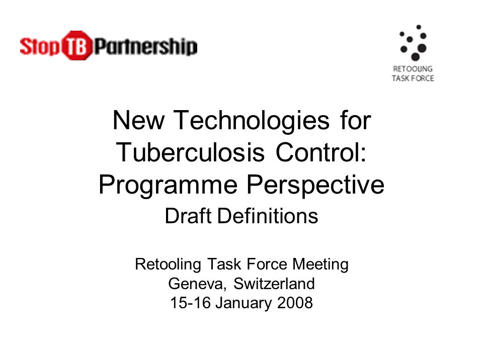 New Technologies for Tuberculosis Control: Programme Perspective Draft Definitions Retooling Task Force Meeting Geneva, Switzerland January 2008