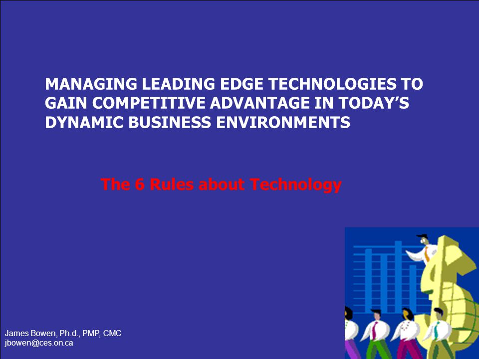 Slide 1 of 14 MANAGING LEADING EDGE TECHNOLOGIES TO GAIN COMPETITIVE ADVANTAGE IN TODAYS DYNAMIC BUSINESS ENVIRONMENTS James Bowen, Ph.d., PMP, CMC jb