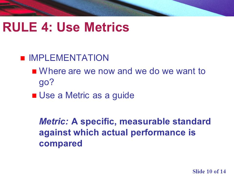 Slide 10 of 14 RULE 4: Use Metrics IMPLEMENTATION Where are we now and we do we want to go? Use a Metric as a guide Metric: A specific, measurable sta
