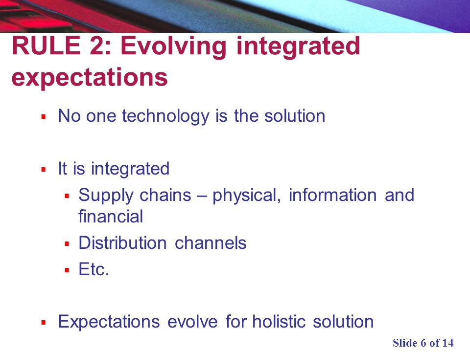 Slide 6 of 14 RULE 2: Evolving integrated expectations No one technology is the solution It is integrated Supply chains – physical, information and fi