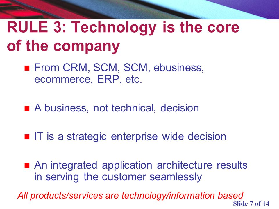 Slide 7 of 14 RULE 3: Technology is the core of the company From CRM, SCM, SCM, ebusiness, ecommerce, ERP, etc. A business, not technical, decision IT