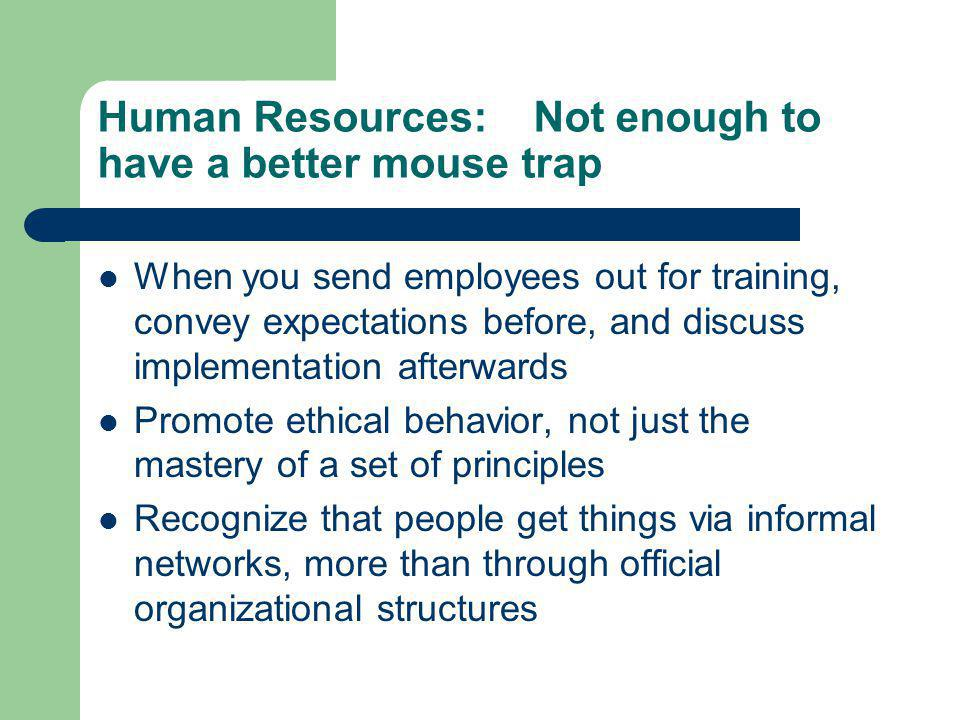 Human Resources: Not enough to have a better mouse trap When you send employees out for training, convey expectations before, and discuss implementation afterwards Promote ethical behavior, not just the mastery of a set of principles Recognize that people get things via informal networks, more than through official organizational structures
