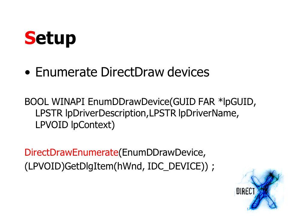 Setup Enumerate DirectDraw devices BOOL WINAPI EnumDDrawDevice(GUID FAR *lpGUID, LPSTR lpDriverDescription,LPSTR lpDriverName, LPVOID lpContext) DirectDrawEnumerate(EnumDDrawDevice, (LPVOID)GetDlgItem(hWnd, IDC_DEVICE)) ;