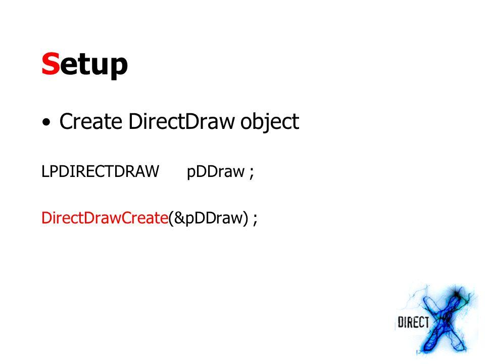 Setup Create DirectDraw object LPDIRECTDRAWpDDraw ; DirectDrawCreate(&pDDraw) ;