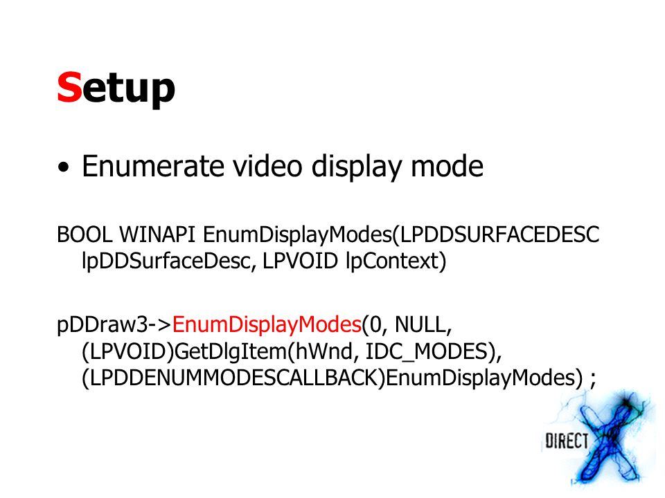 Setup Enumerate video display mode BOOL WINAPI EnumDisplayModes(LPDDSURFACEDESC lpDDSurfaceDesc, LPVOID lpContext) pDDraw3->EnumDisplayModes(0, NULL, (LPVOID)GetDlgItem(hWnd, IDC_MODES), (LPDDENUMMODESCALLBACK)EnumDisplayModes) ;