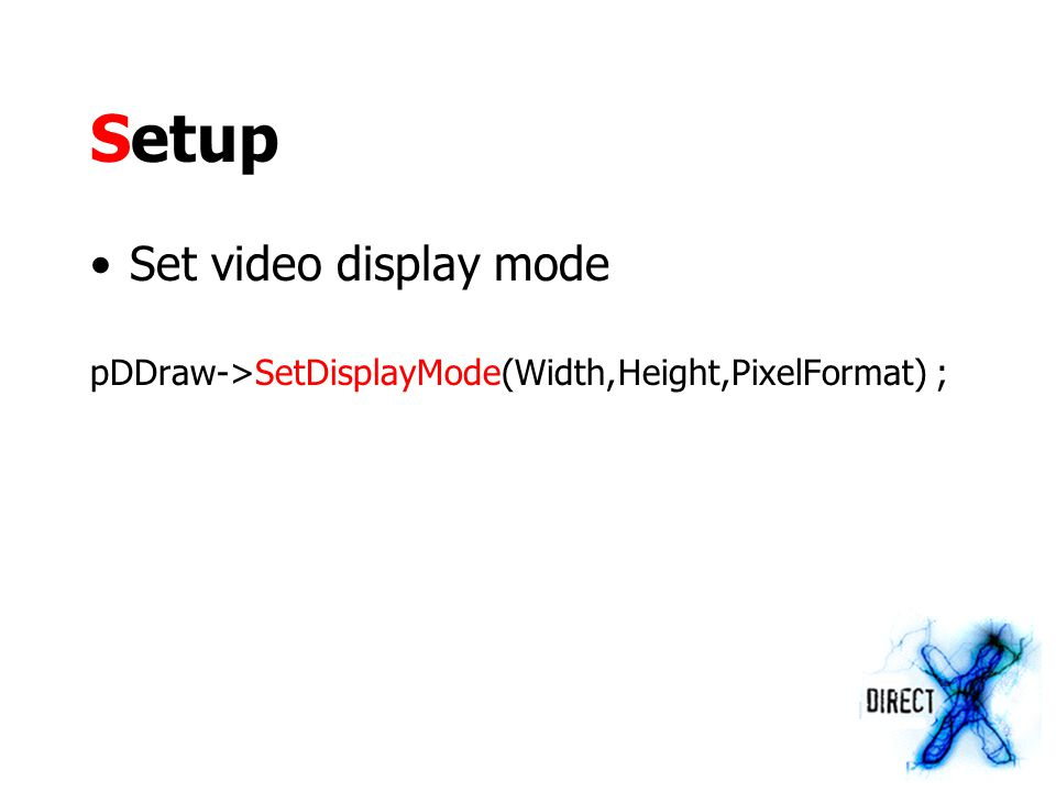 Setup Set video display mode pDDraw->SetDisplayMode(Width,Height,PixelFormat) ;
