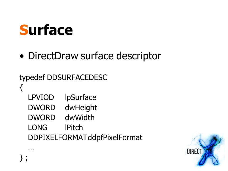 Surface DirectDraw surface descriptor typedef DDSURFACEDESC { LPVIODlpSurface DWORDdwHeight DWORDdwWidth LONGlPitch DDPIXELFORMATddpfPixelFormat … } ;