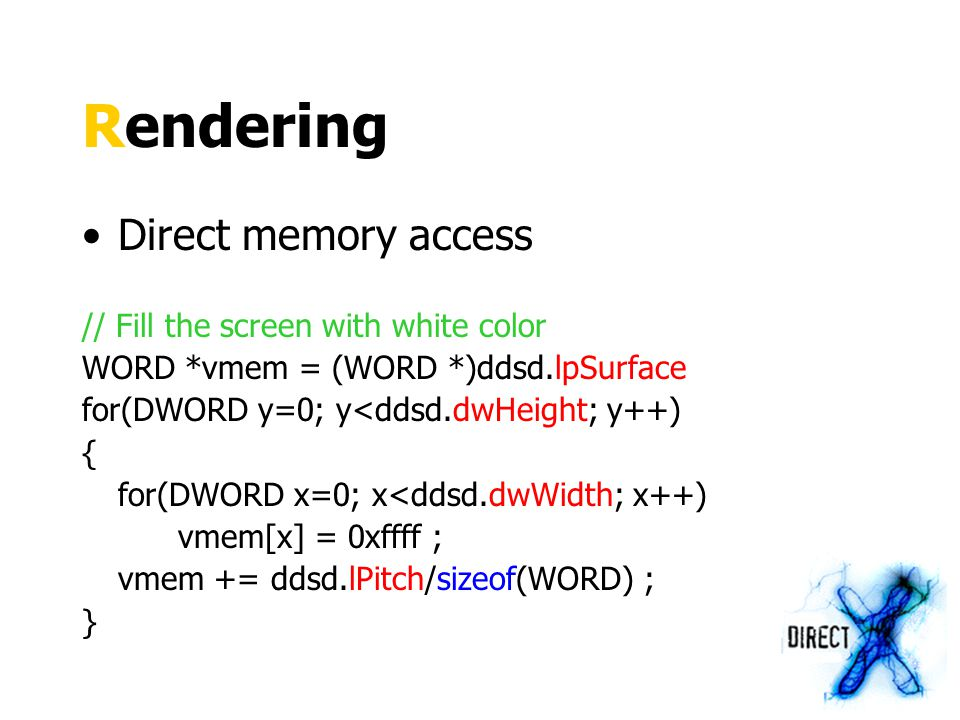 Rendering Direct memory access // Fill the screen with white color WORD *vmem = (WORD *)ddsd.lpSurface for(DWORD y=0; y<ddsd.dwHeight; y++) { for(DWORD x=0; x<ddsd.dwWidth; x++) vmem[x] = 0xffff ; vmem += ddsd.lPitch/sizeof(WORD) ; }