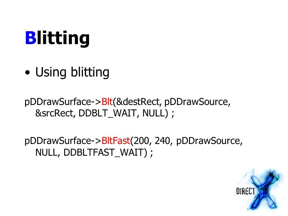 Blitting Using blitting pDDrawSurface->Blt(&destRect, pDDrawSource, &srcRect, DDBLT_WAIT, NULL) ; pDDrawSurface->BltFast(200, 240, pDDrawSource, NULL,
