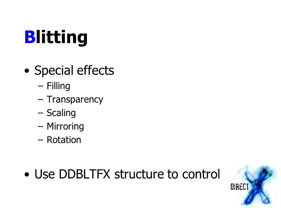 Blitting Special effects –Filling –Transparency –Scaling –Mirroring –Rotation Use DDBLTFX structure to control