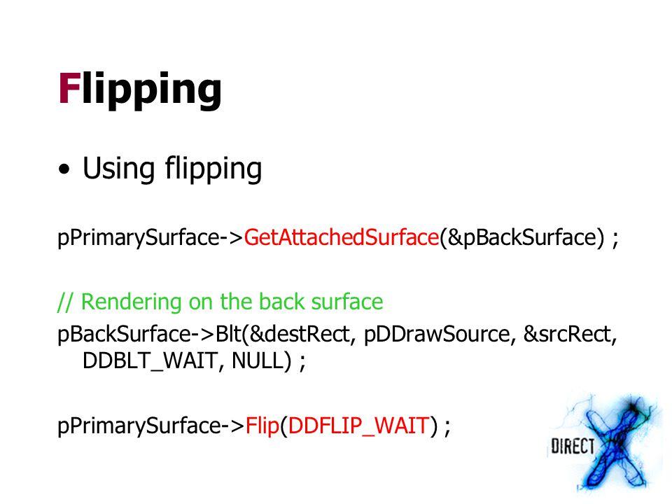 Flipping Using flipping pPrimarySurface->GetAttachedSurface(&pBackSurface) ; // Rendering on the back surface pBackSurface->Blt(&destRect, pDDrawSourc