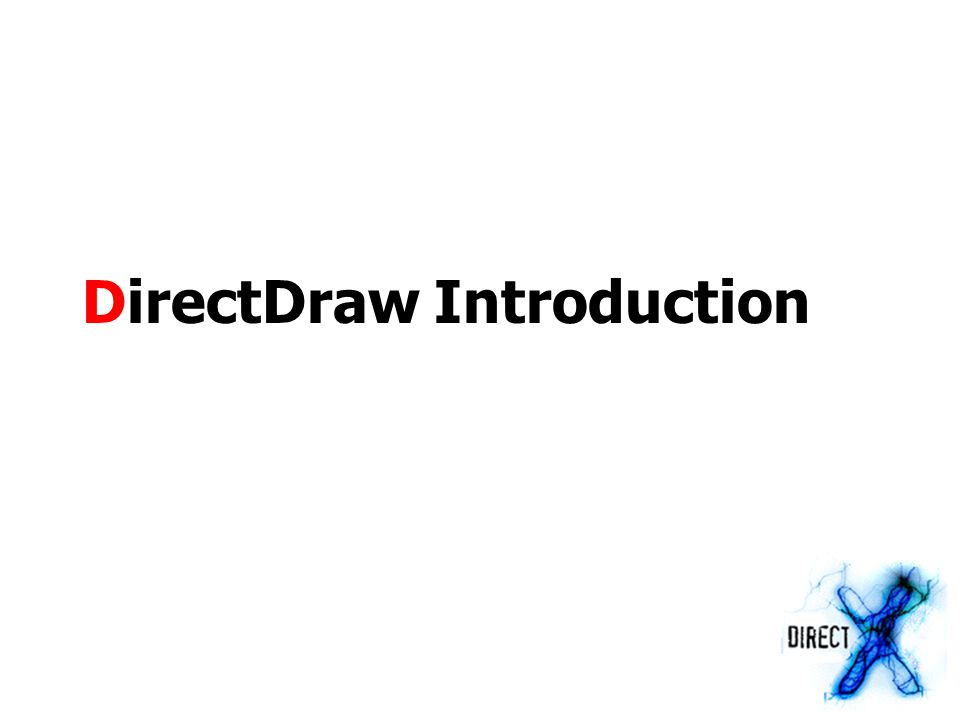 Whats DirectDraw For Basic of the DirectX graphics Provide several simple methods to manipulate the display system