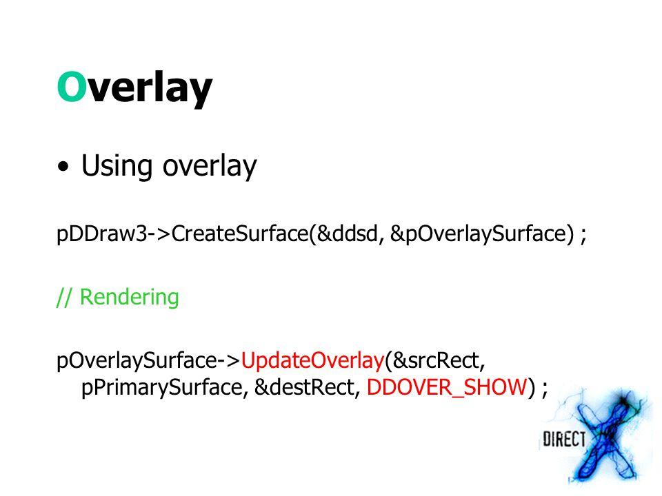 Overlay Using overlay pDDraw3->CreateSurface(&ddsd, &pOverlaySurface) ; // Rendering pOverlaySurface->UpdateOverlay(&srcRect, pPrimarySurface, &destRect, DDOVER_SHOW) ;