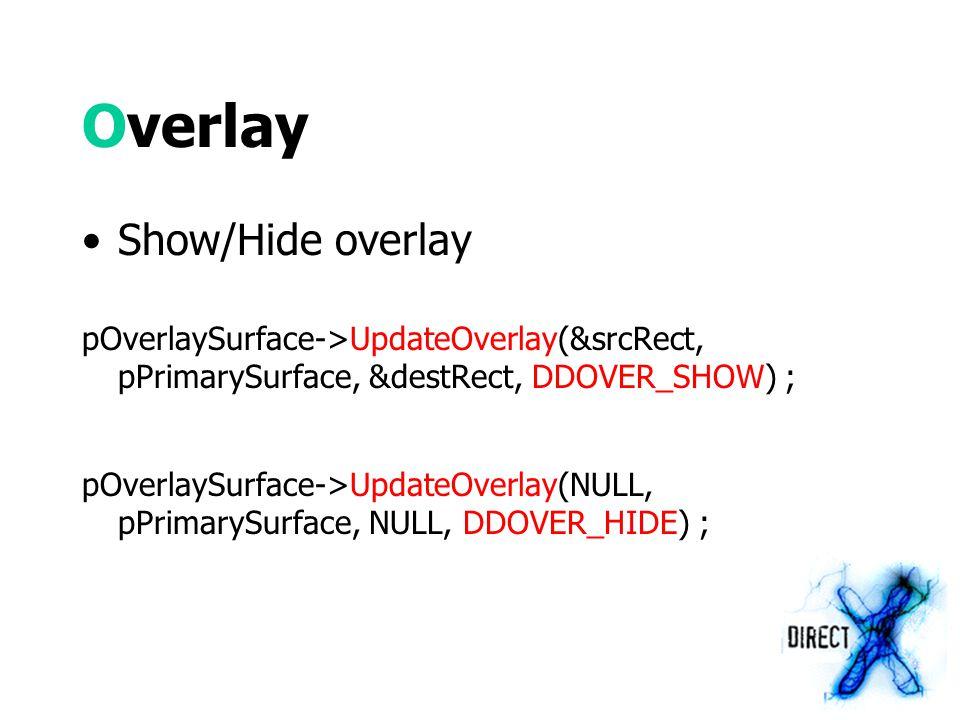 Overlay Show/Hide overlay pOverlaySurface->UpdateOverlay(&srcRect, pPrimarySurface, &destRect, DDOVER_SHOW) ; pOverlaySurface->UpdateOverlay(NULL, pPrimarySurface, NULL, DDOVER_HIDE) ;