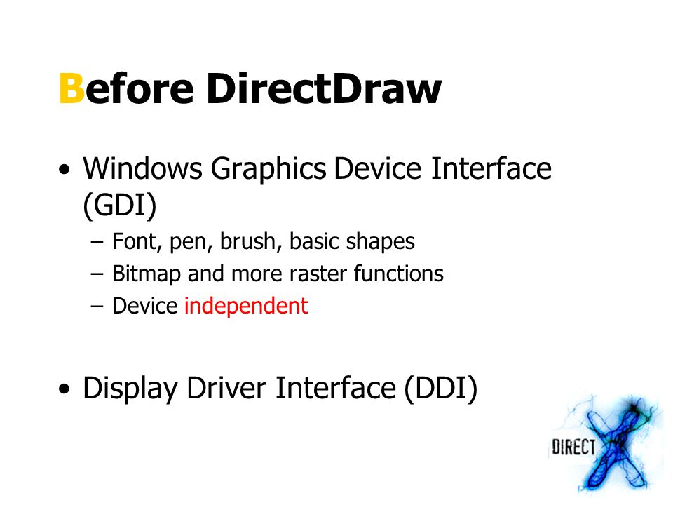 Surface A memory buffer managed as a rectangle Surface type –Primary (display) –Off-screen –Overlay –Z-buffer and more