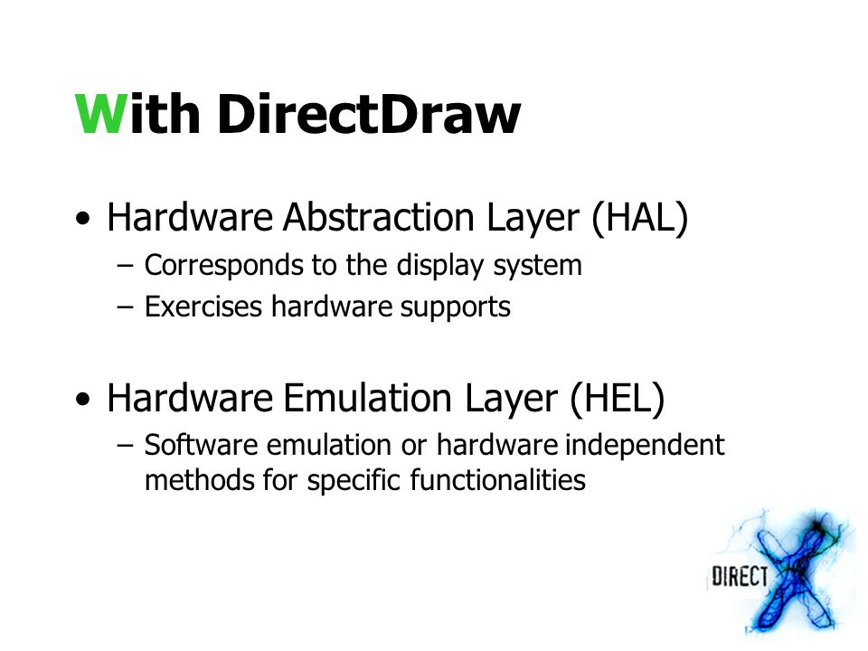With DirectDraw Hardware Abstraction Layer (HAL) –Corresponds to the display system –Exercises hardware supports Hardware Emulation Layer (HEL) –Software emulation or hardware independent methods for specific functionalities