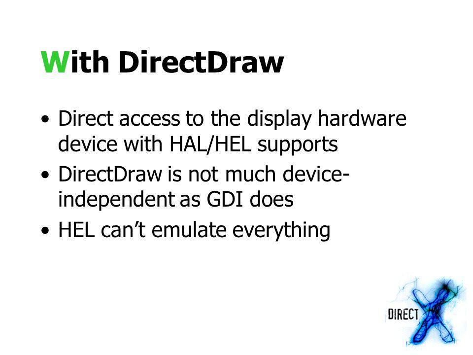 Rendering Direct memory access // Fill the screen with white color WORD *vmem = (WORD *)ddsd.lpSurface for(DWORD y=0; y<ddsd.dwHeight; y++) { for(DWORD x=0; x<ddsd.dwWidth; x++) vmem[x] = 0xffff ; vmem += ddsd.lPitch/sizeof(WORD) ; }