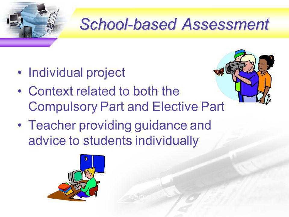 Assessment components PE & SBA 3 components Public Examination Compulsory part Public Examination Elective part School-based Assessment (SBA) 20% 25% 55% 1 hour 30 minutes 2 hours Project with written report