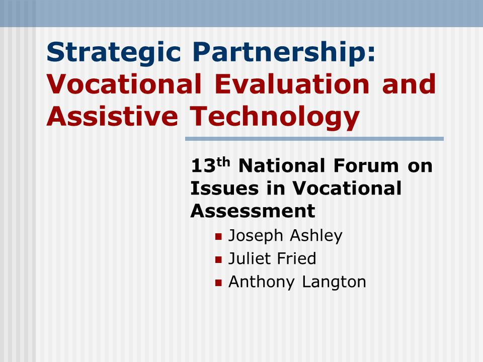 Strategic Partnership: Vocational Evaluation and Assistive Technology 13 th National Forum on Issues in Vocational Assessment Joseph Ashley Juliet Fried Anthony Langton