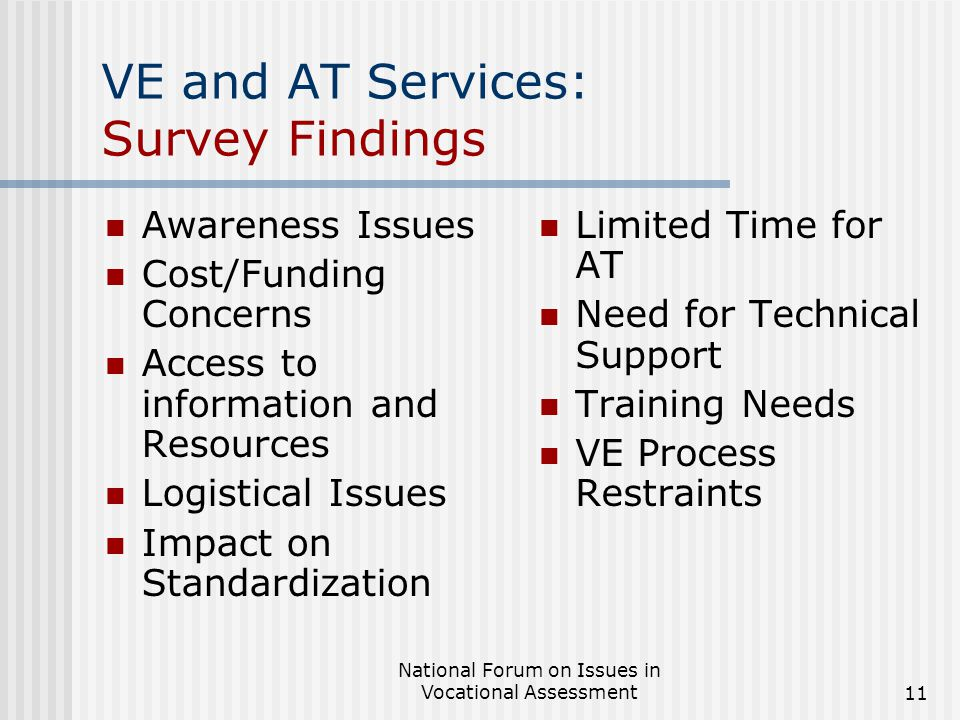 National Forum on Issues in Vocational Assessment11 VE and AT Services: Survey Findings Awareness Issues Cost/Funding Concerns Access to information and Resources Logistical Issues Impact on Standardization Limited Time for AT Need for Technical Support Training Needs VE Process Restraints