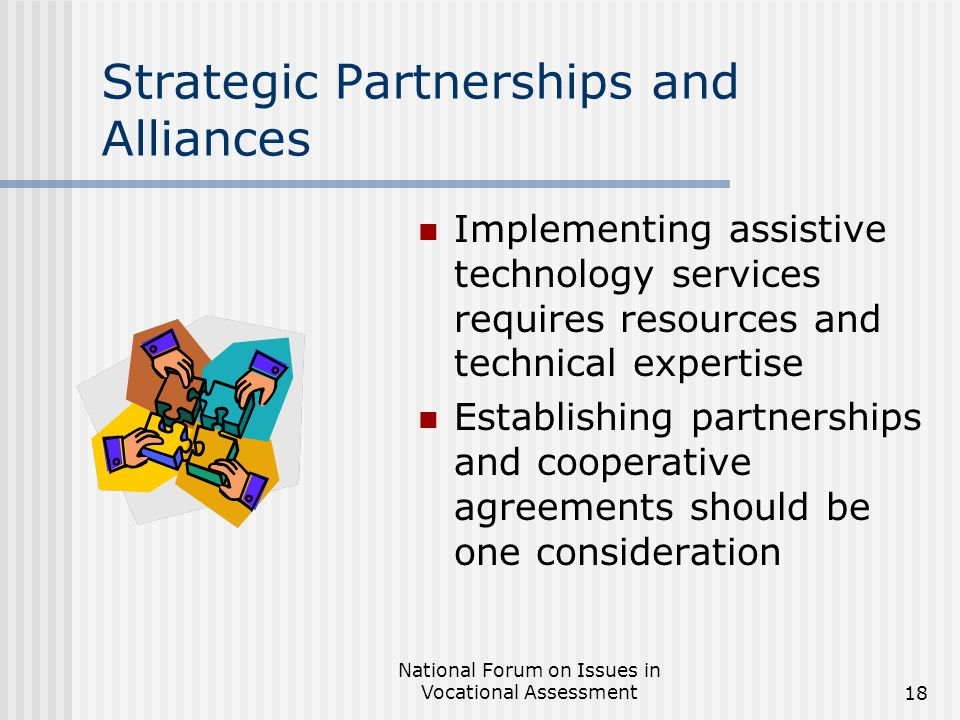 National Forum on Issues in Vocational Assessment18 Strategic Partnerships and Alliances Implementing assistive technology services requires resources and technical expertise Establishing partnerships and cooperative agreements should be one consideration
