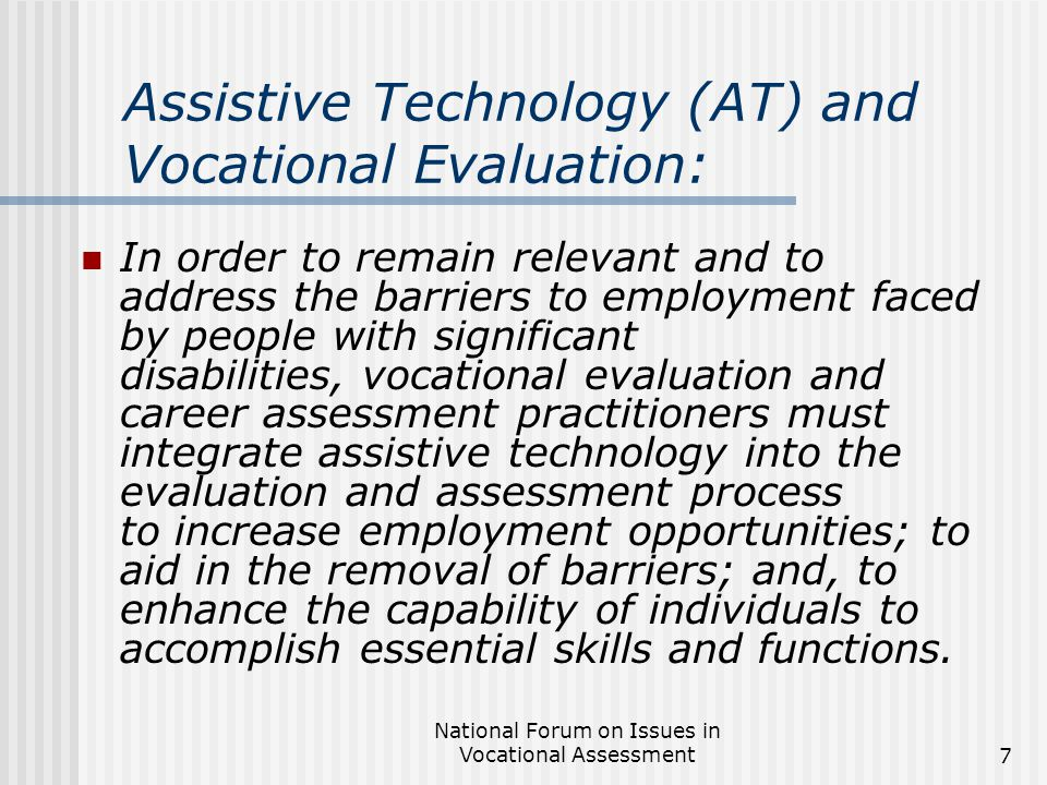 National Forum on Issues in Vocational Assessment7 Assistive Technology (AT) and Vocational Evaluation: In order to remain relevant and to address the barriers to employment faced by people with significant disabilities, vocational evaluation and career assessment practitioners must integrate assistive technology into the evaluation and assessment process to increase employment opportunities; to aid in the removal of barriers; and, to enhance the capability of individuals to accomplish essential skills and functions.
