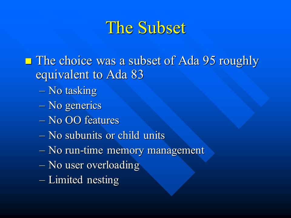 The Subset The choice was a subset of Ada 95 roughly equivalent to Ada 83 The choice was a subset of Ada 95 roughly equivalent to Ada 83 –No tasking –