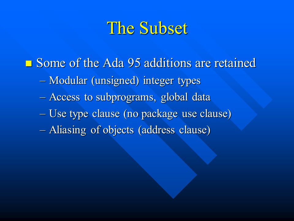 The Subset Some of the Ada 95 additions are retained Some of the Ada 95 additions are retained –Modular (unsigned) integer types –Access to subprograms, global data –Use type clause (no package use clause) –Aliasing of objects (address clause)