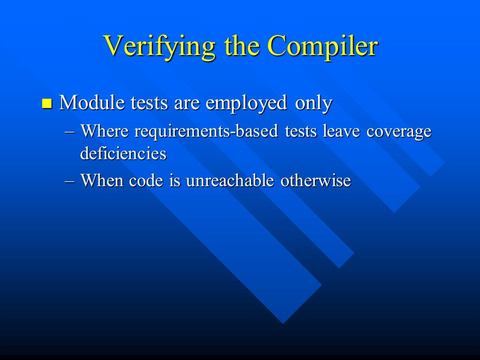 Verifying the Compiler Module tests are employed only Module tests are employed only –Where requirements-based tests leave coverage deficiencies –When