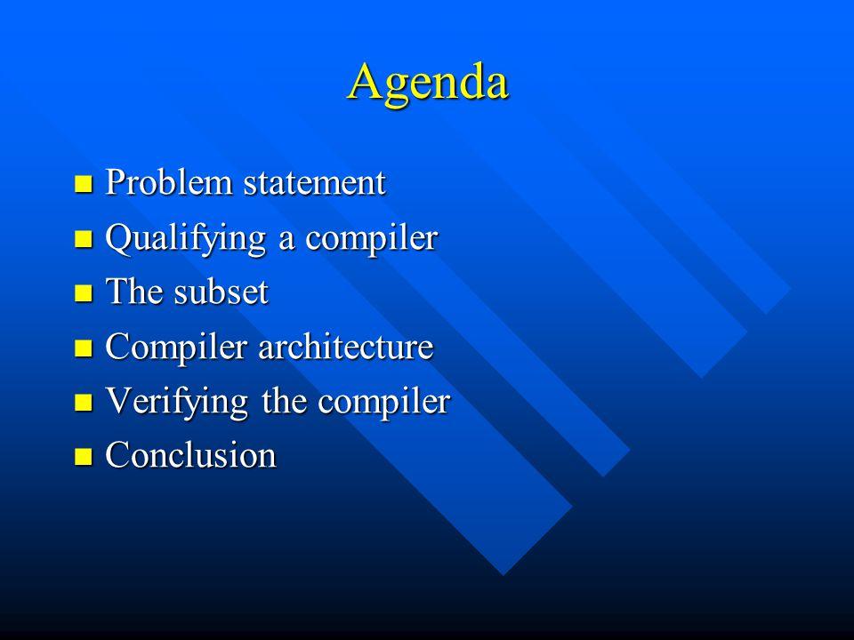 Agenda Problem statement Problem statement Qualifying a compiler Qualifying a compiler The subset The subset Compiler architecture Compiler architecture Verifying the compiler Verifying the compiler Conclusion Conclusion