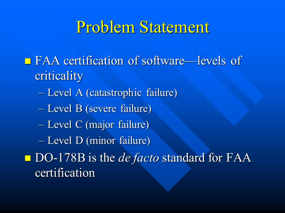 Problem Statement FAA certification of softwarelevels of criticality FAA certification of softwarelevels of criticality –Level A (catastrophic failure) –Level B (severe failure) –Level C (major failure) –Level D (minor failure) DO-178B is the de facto standard for FAA certification DO-178B is the de facto standard for FAA certification