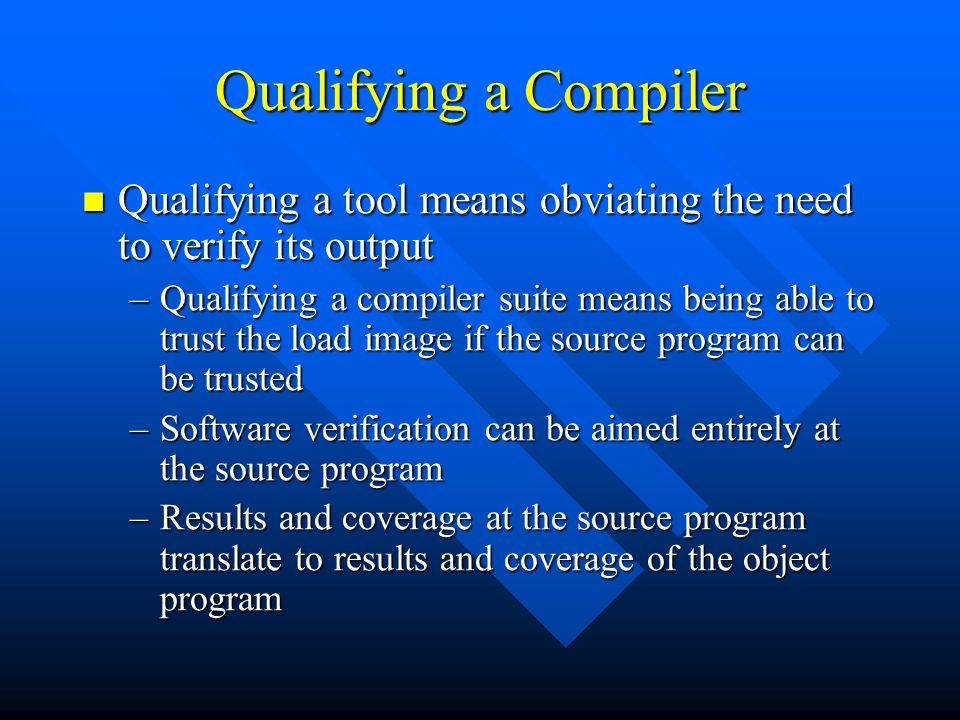 Qualifying a Compiler Qualifying a tool means obviating the need to verify its output Qualifying a tool means obviating the need to verify its output –Qualifying a compiler suite means being able to trust the load image if the source program can be trusted –Software verification can be aimed entirely at the source program –Results and coverage at the source program translate to results and coverage of the object program