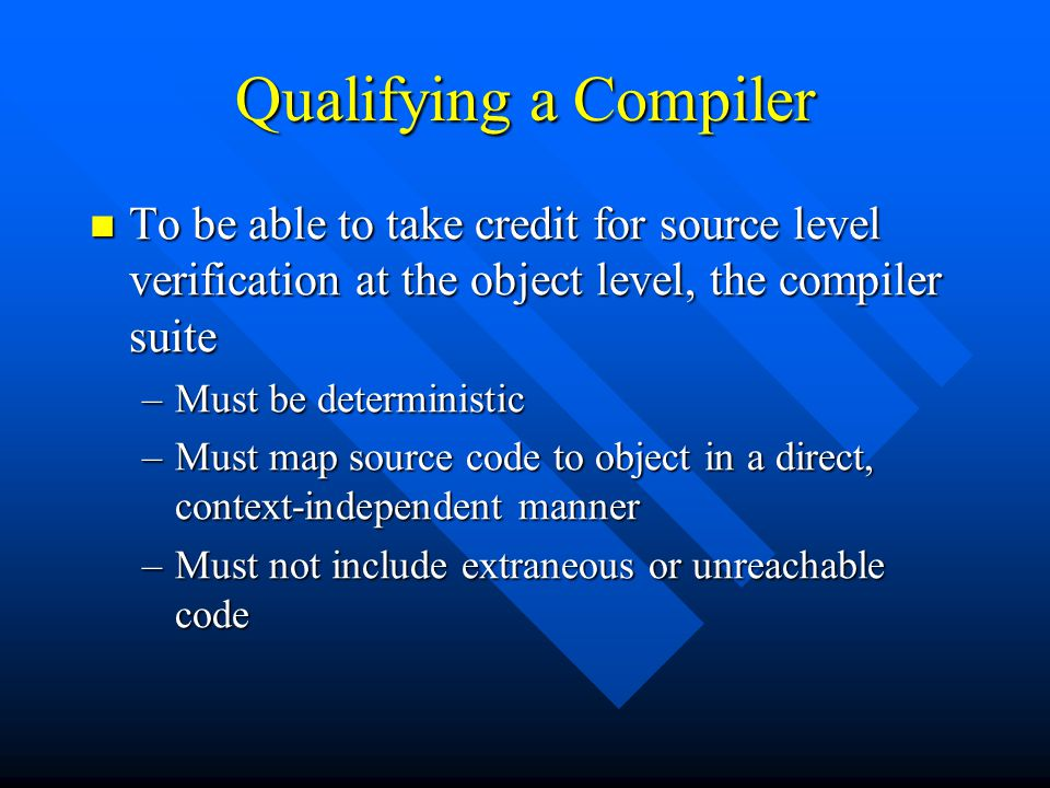 Qualifying a Compiler To be able to take credit for source level verification at the object level, the compiler suite To be able to take credit for so