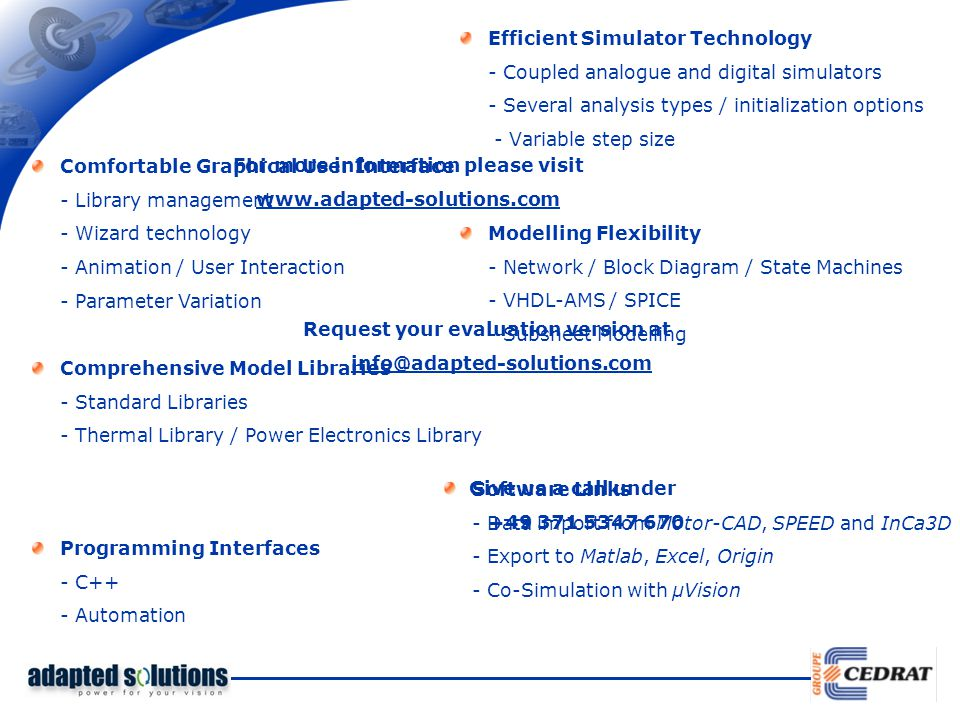 Efficient Simulator Technology - Coupled analogue and digital simulators - Several analysis types / initialization options - Variable step size Comfortable Graphical User Interface - Library management - Wizard technology - Animation / User Interaction - Parameter Variation Modelling Flexibility - Network / Block Diagram / State Machines - VHDL-AMS / SPICE - Subsheet Modelling Comprehensive Model Libraries - Standard Libraries - Thermal Library / Power Electronics Library Software Links - Data import from Motor-CAD, SPEED and InCa3D - Export to Matlab, Excel, Origin - Co-Simulation with µVision Programming Interfaces - C++ - Automation For more information please visit www.adapted-solutions.com Request your evaluation version at info@adapted-solutions.com Give us a call under +49 371 5347 670