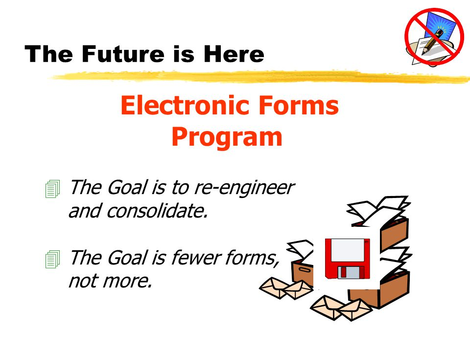 The Future is Here Electronic Forms Program 4The Goal is to re-engineer and consolidate.