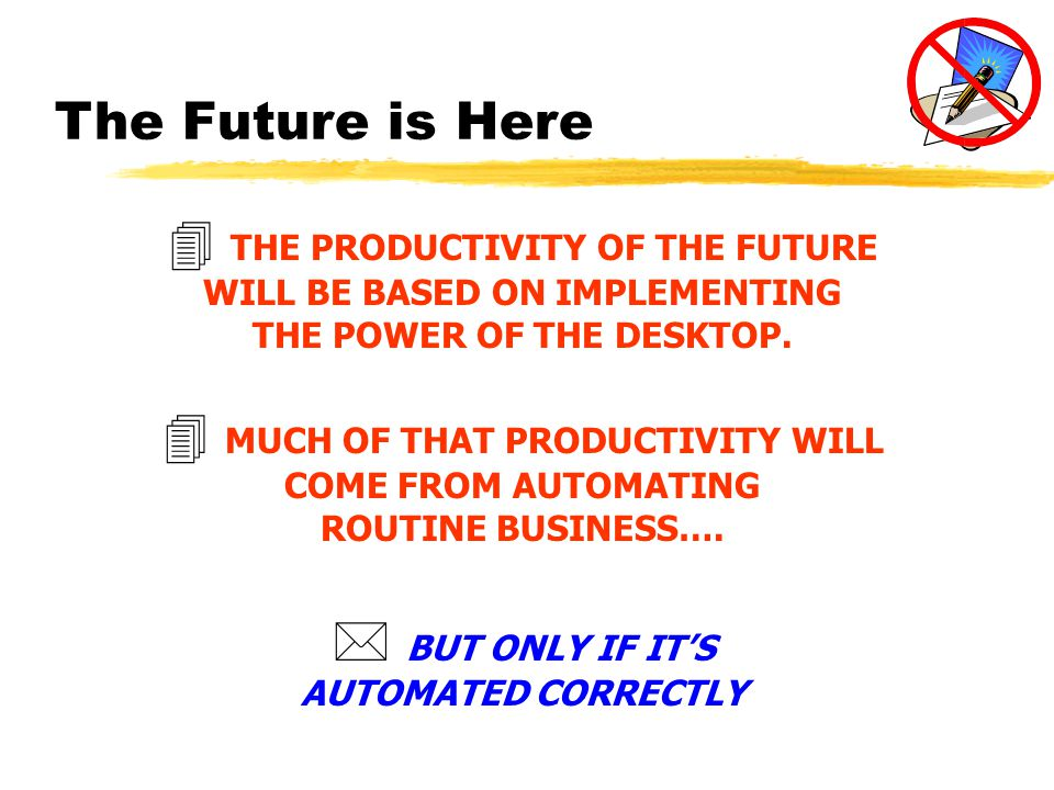 The Future is Here 4 MUCH OF THAT PRODUCTIVITY WILL COME FROM AUTOMATING ROUTINE BUSINESS….