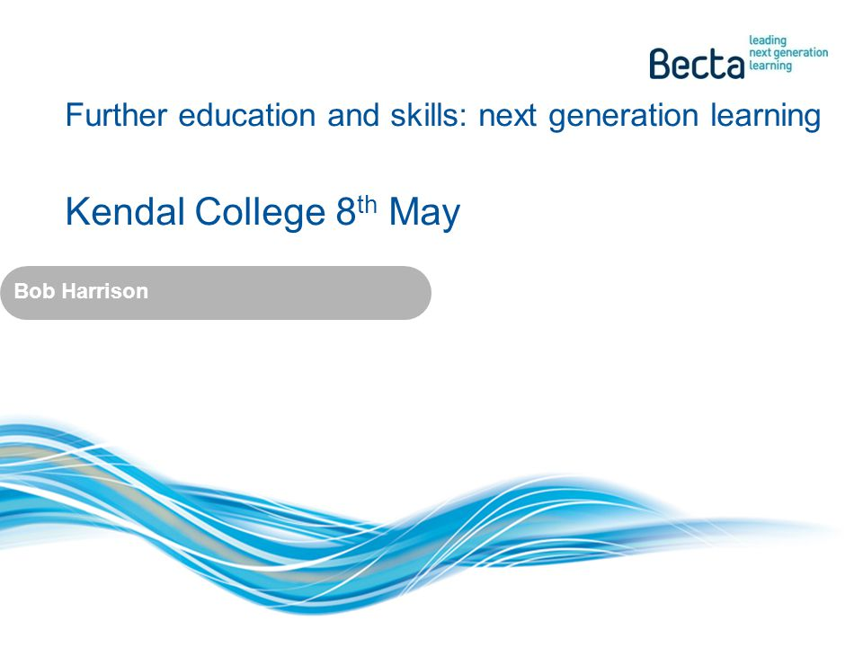 Further education and skills: next generation learning Kendal College 8 th May Bob Harrison