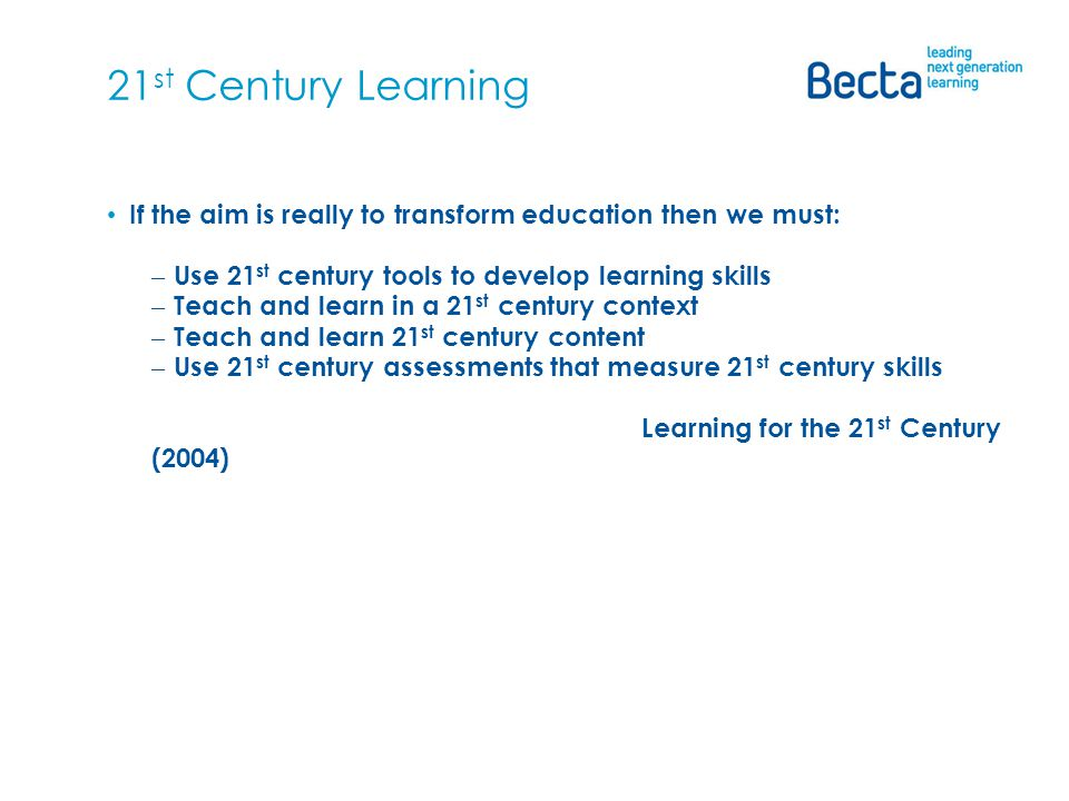 21 st Century Learning If the aim is really to transform education then we must: – Use 21 st century tools to develop learning skills – Teach and learn in a 21 st century context – Teach and learn 21 st century content – Use 21 st century assessments that measure 21 st century skills Learning for the 21 st Century (2004)
