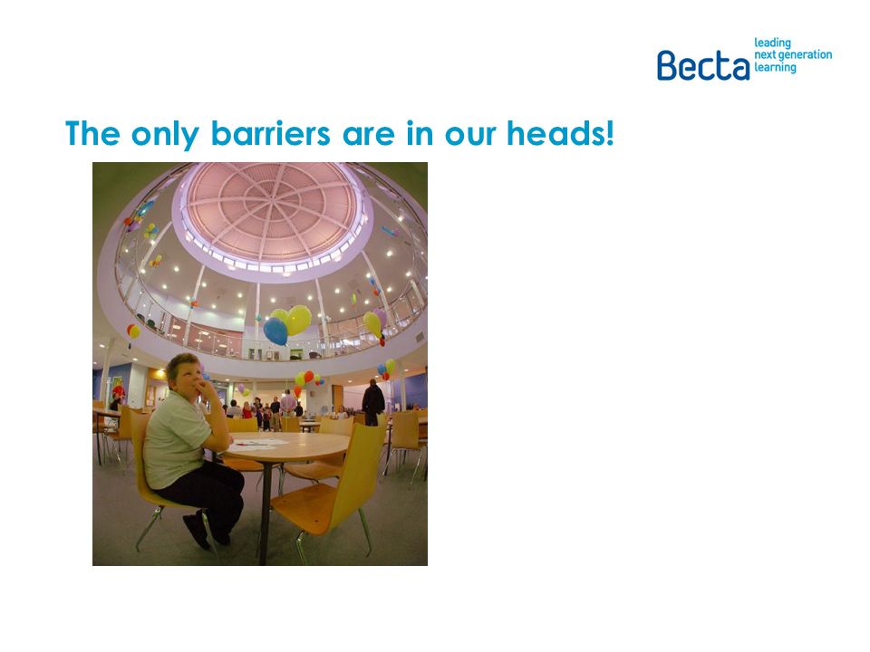he barriers are in our heads!through the Building Schools for the Future programme.