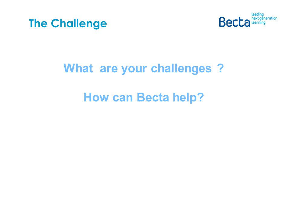 What are your challenges How can Becta help The Challenge