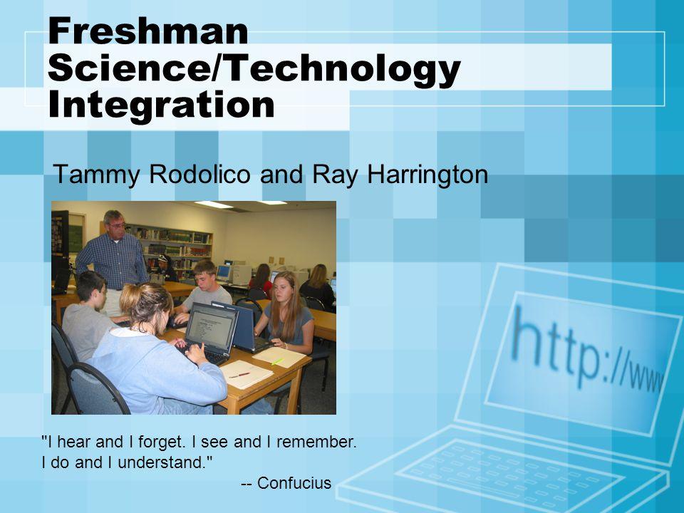 Freshman Science/Technology Integration Tammy Rodolico and Ray Harrington I hear and I forget.
