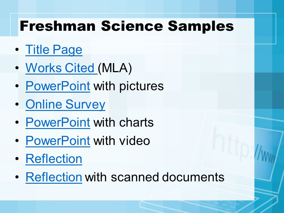 Freshman Science Samples Title Page Works Cited (MLA)Works Cited PowerPoint with picturesPowerPoint Online Survey PowerPoint with chartsPowerPoint PowerPoint with videoPowerPoint Reflection Reflection with scanned documentsReflection